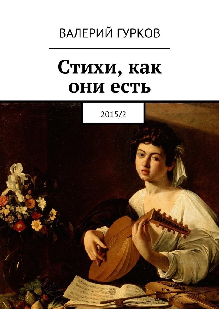 Валерий Гурков Стихи, как ониесть. 2015/2 валерий гурков миниатюры книга первая
