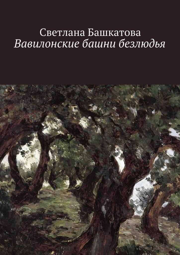 Светлана Башкатова Вавилонские башни безлюдья меж дней бегущих