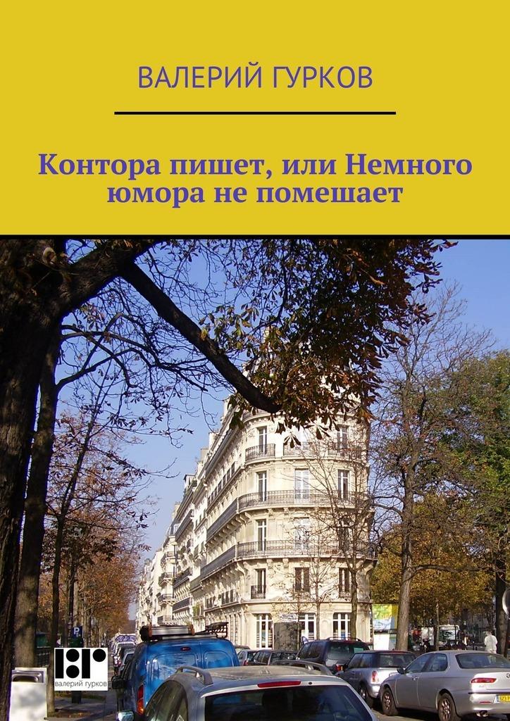 Валерий Гурков Контора пишет, или Немного юмора непомешает валерий гурков миниатюры книга первая