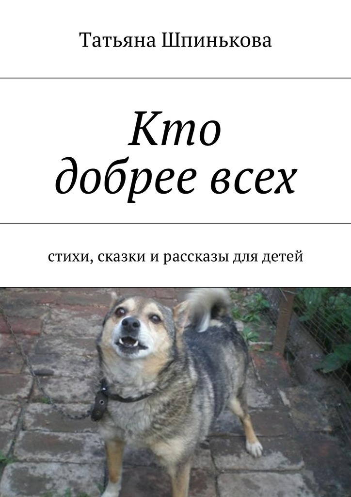 Татьяна Шпинькова Кто добреевсех рассказы и сказки