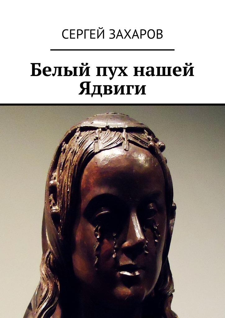 Сергей Валерьевич Захаров Белый пух нашей Ядвиги алексей валерьевич палысаев дар