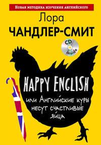 Чандлер-Смит, Лора  - Happy English, или Английские куры несут счастливые яйца (+CD)