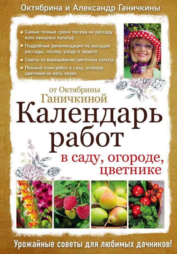 Октябрина Ганичкина Календарь работ в саду, огороде, цветнике от Октябрины Ганичкиной