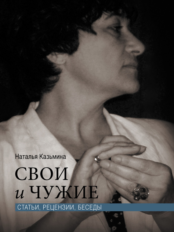 Наталья Казьмина Свои и чужие. Статьи, рецензии, беседы
