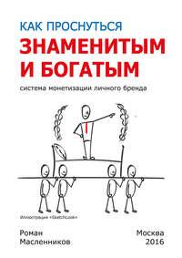 Масленников, Роман  - Как проснуться знаменитым и богатым. Система монетизации личного бренда