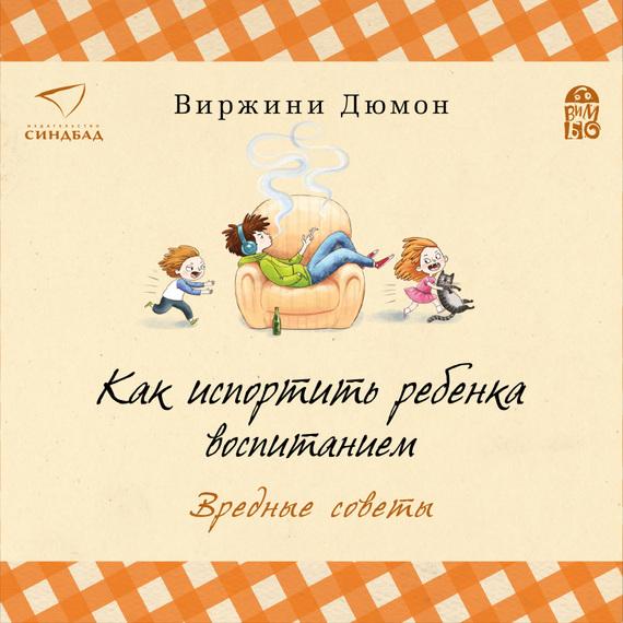 Виржини Дюмон Как испортить ребенка воспитанием. Вредные советы литературная москва 100 лет назад