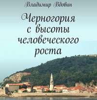 Владимир Вдовин - Черногория свысоты человеческого роста