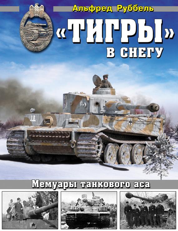 Альфред Руббель «Тигры» в снегу. Мемуары танкового аса книги эксмо я дрался на тигре немецкие танкисты рассказывают