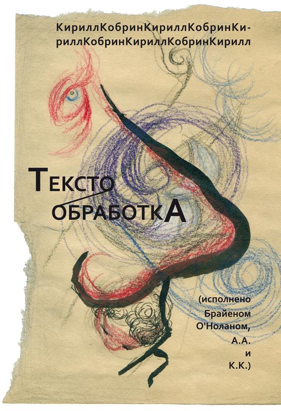 Кирилл Кобрин Текстообработка (Исполнено Брайеном О'Ноланом, А.А. и К.К.) сочинения о том что было том 1