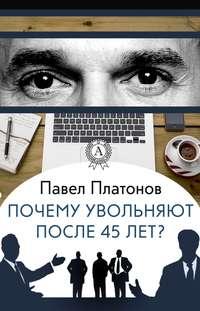 Платонов, Павел  - Почему увольняют после 45 лет?