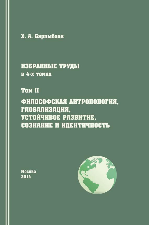 Халиль Барлыбаев - Избранные труды. Том II. Философская антропология, глобализация, устойчивое развитие, сознание и идентичность