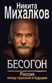 Михалков, Никита  - Бесогон. Россия между прошлым и будущим