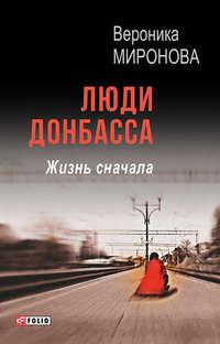 Миронова, Вероника  - Люди Донбасса. Жизнь сначала (сборник)