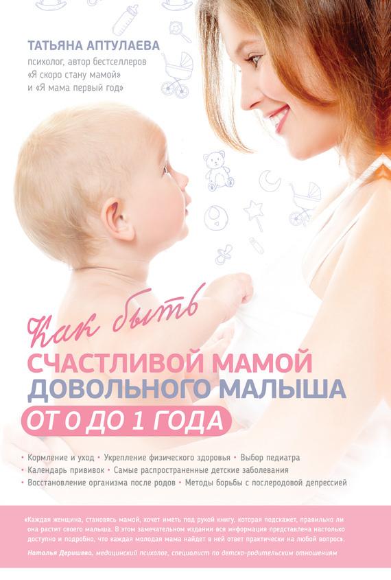 Татьяна Аптулаева Как быть счастливой мамой довольного малыша от 0 до 1 года лиана димитрошкина как выстроить отношения с мамой и установить с ней дистанцию за 15 шагов книга тренинг