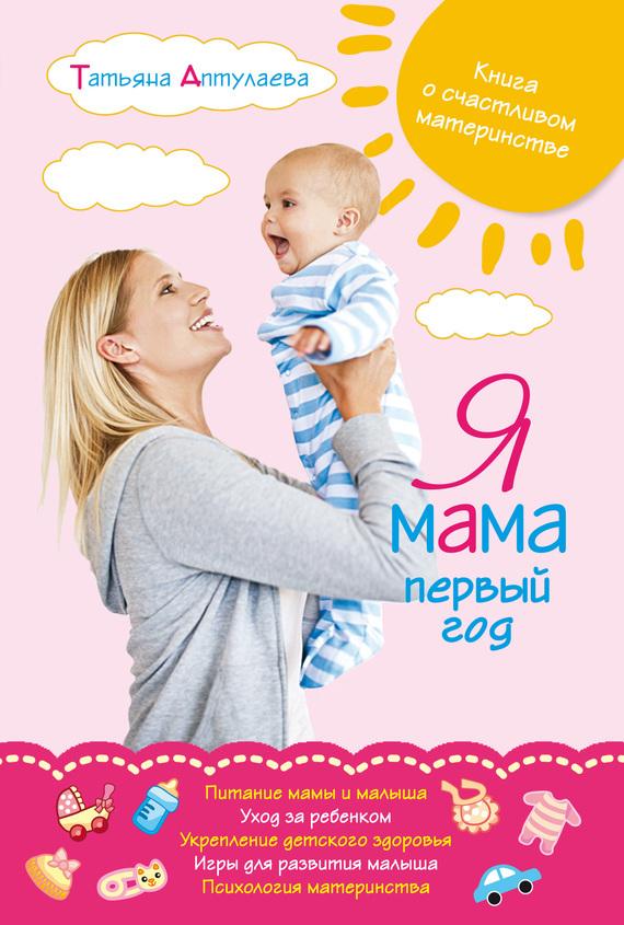 Татьяна Аптулаева - Я мама первый год. Книга о счастливом материнстве
