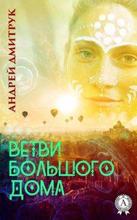 Андрей Дмитрук - ВЕТВИ БОЛЬШОГО ДОМА