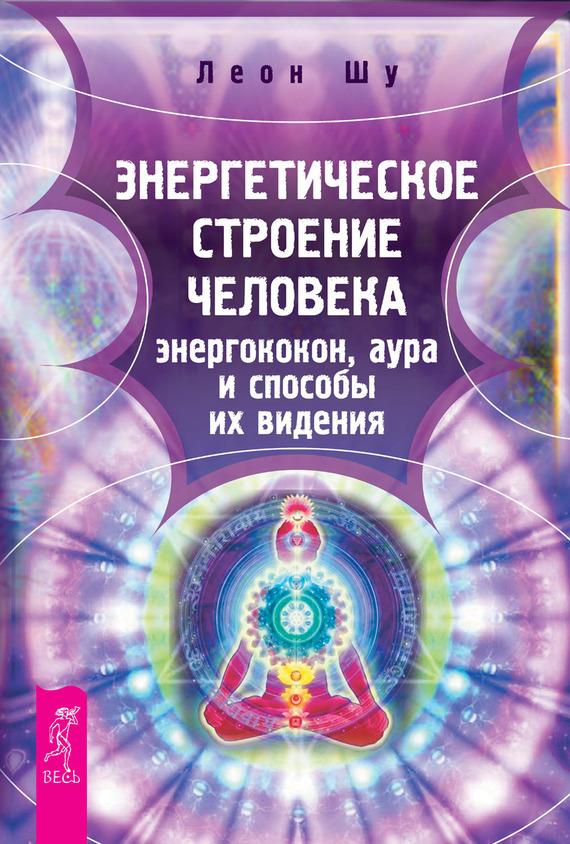 Леон Шу Энергетическое строение человека: энергококон, аура и способы их видения ващенко а здоровье ауры