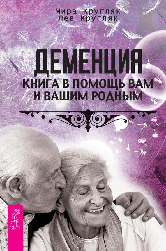 Лев Кругляк, Мира Кругляк - Деменция. Книга в помощь вам и вашим родным