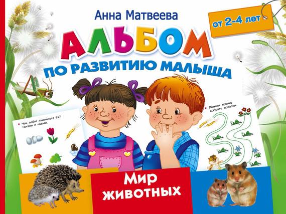 Анна Матвеева Альбом по развитию малыша. Мир животных. 2-4 года анна матвеева большой альбом по развитию малыша от 2 до 4 лет