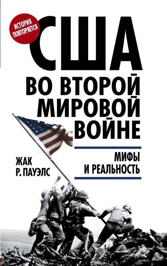 Жак Р. Пауэлс США во Второй мировой войне. Мифы и реальность