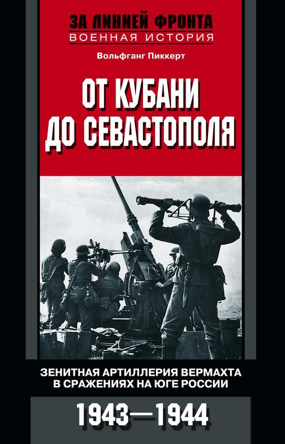 Вольфганг Пиккерт От Кубани до Севастополя. Зенитная артиллерия вермахта в сражениях на Юге России. 1943—1944