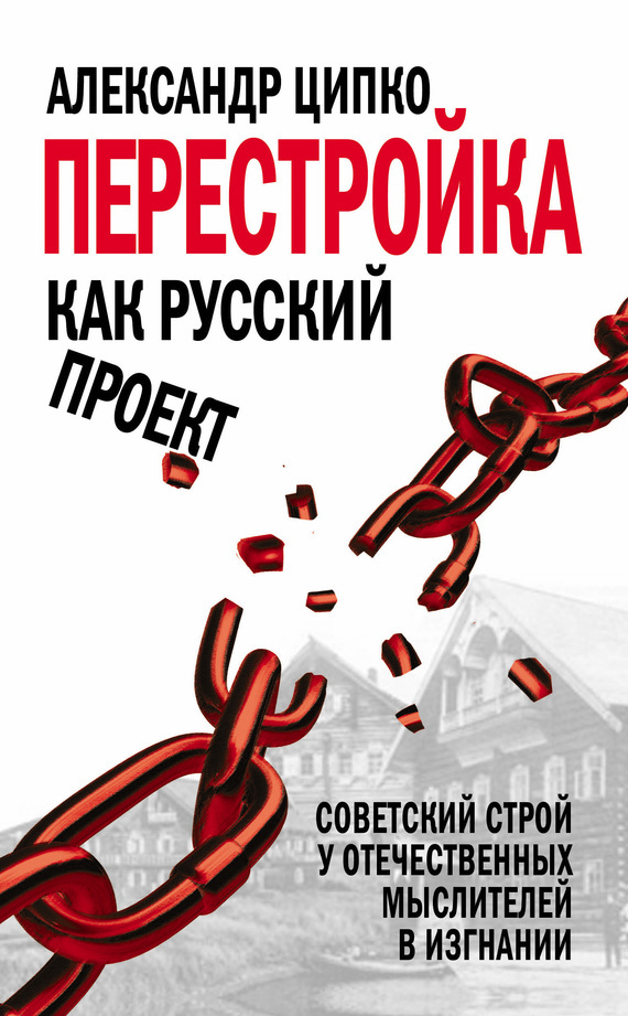 Александр Ципко Перестройка как русский проект. Советский строй у отечественных мыслителей в изгнании