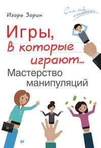 Зорин, Игорь  - Игры, в которые играют… Мастерство манипуляций