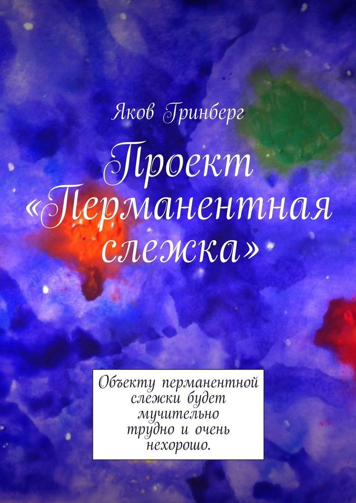 Яков Гринберг Проект «Перманентная слежка» ISBN: 9785447473150 с мамонтов не судимы будем