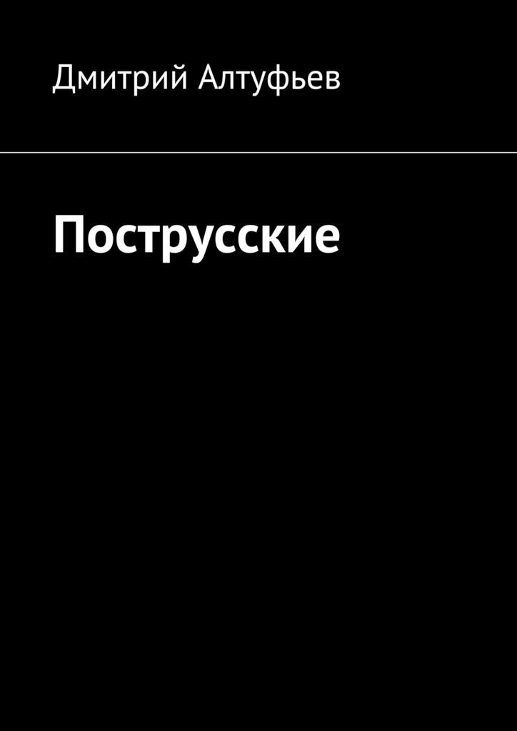 Дмитрий Юрьевич Алтуфьев Пострусские постников валентин юрьевич карандаш и самоделкин