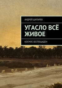 Андрей Шапарев - Угасло всё живое
