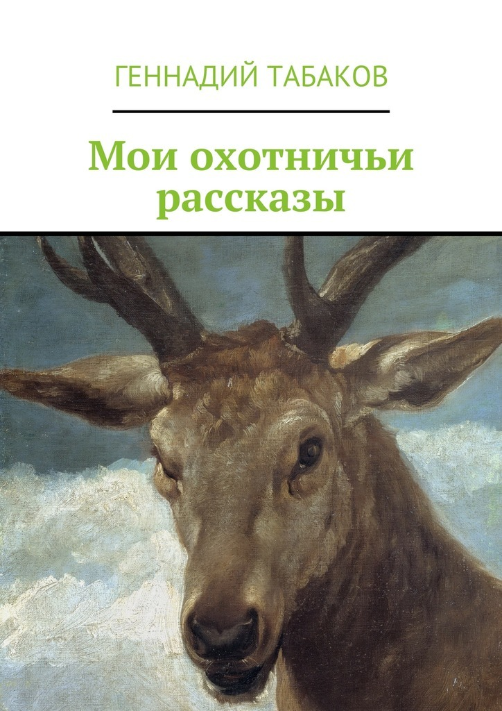 Геннадий Александрович Табаков Мои охотничьи рассказы ISBN: 9785447474157 геннадий снегирёв охотничьи истории