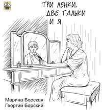 Борская, Марина  - Три Ленки, две Гальки и я