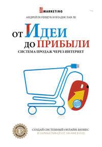 Полищук, Андрей  - От идеи до прибыли. Система продаж через интернет