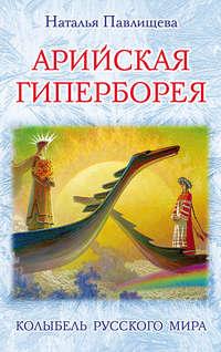 Павлищева, Наталья  - Арийская Гиперборея. Колыбель Русского Мира