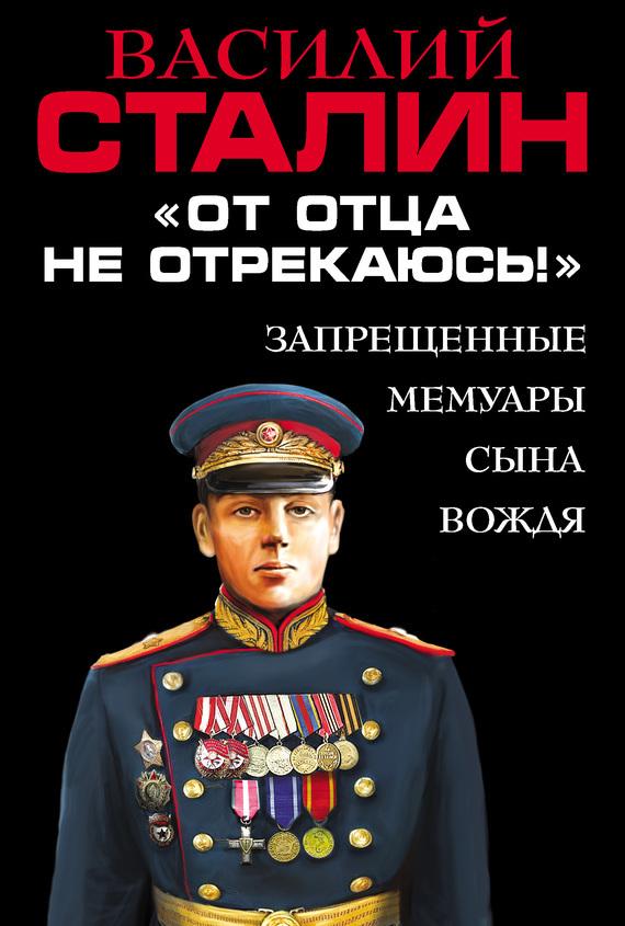 Василий Сталин «От отца не отрекаюсь!» Запрещенные мемуары сына Вождя сталин биография вождя