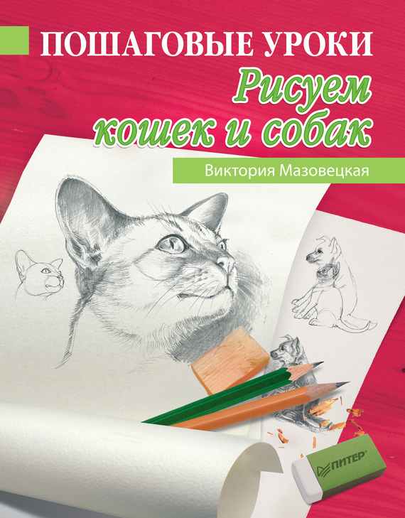 Виктория Мазовецкая Пошаговые уроки рисования. Рисуем кошек и собак