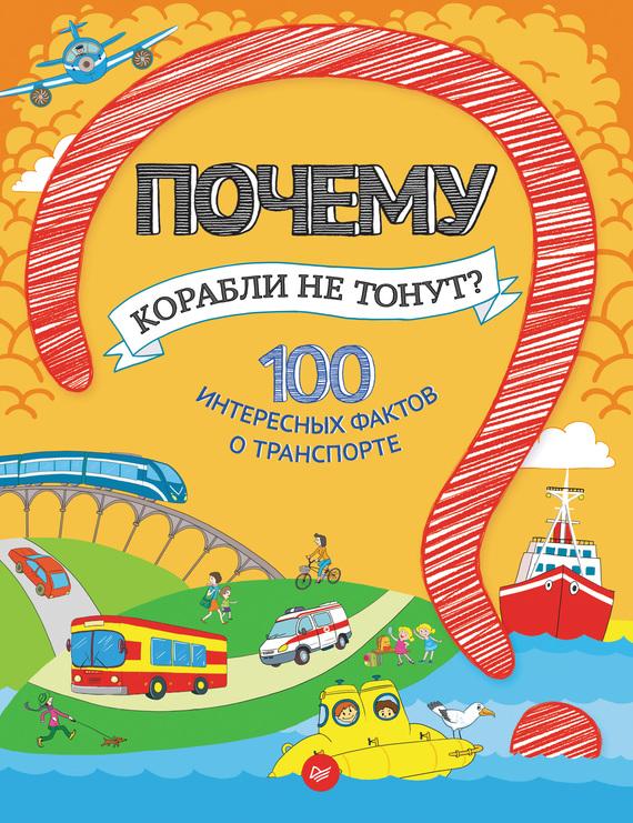 Наталья Оглобля Почему корабли не тонут? 100 интересных фактов о транспорте