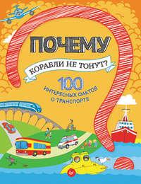 Оглобля, Наталья  - Почему корабли не тонут? 100 интересных фактов о транспорте