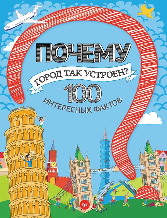 Татьяна Пироженко Почему город так устроен? 100 интересных фактов лилия гурьянова почему звезды падают неожиданные детские почему