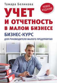 Беликова, Тамара  - Учет и отчетность в малом бизнесе. Бизнес-курс для руководителя малого предприятия
