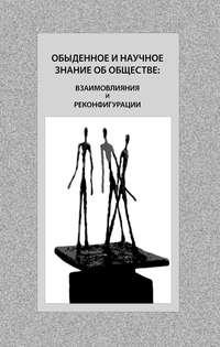 - Обыденное и научное знание об обществе: взаимовлияния и реконфигурации