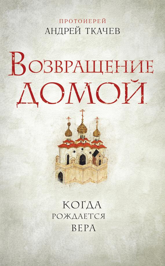 протоиерей Андрей Ткачев Возвращение домой. Когда рождается вера