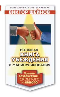 Шейнов, Виктор  - Большая книга убеждения и манипулирования. Приемы воздействия – скрытого и явного