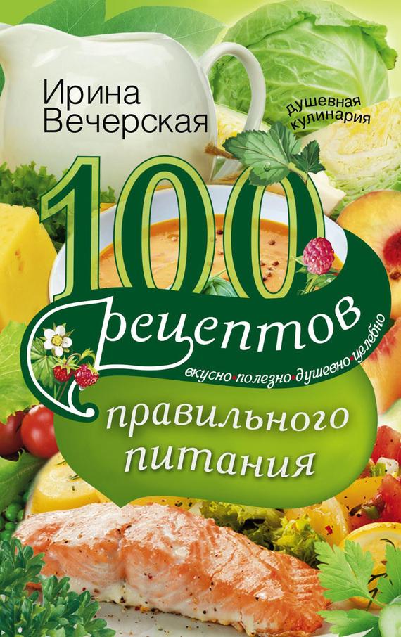 Ирина Вечерская 100 рецептов правильного питания. Вкусно, полезно, душевно, целебно