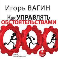 Вагин, Игорь   - Как управлять обстоятельствами