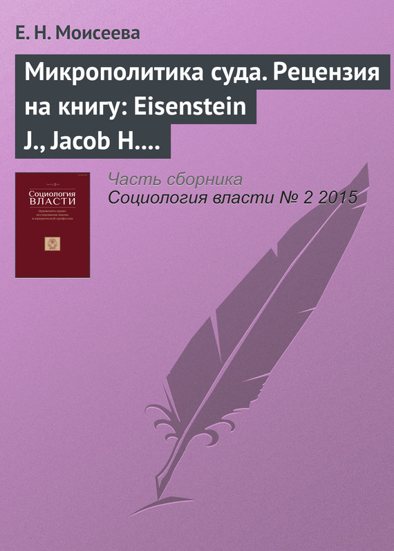 Е. Н. Моисеева Микрополитика суда. Рецензия на книгу: Eisenstein J., Jacob H. Felony Justice: An Organizational Analysis of Criminal Court. Boston, Toronto: Little, Brownand Company, 1977 an easy approach to understand organizational behavior