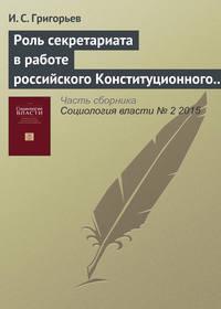 Григорьев, И. С.  - Роль секретариата в работе российского Конституционного суда: фильтрация или амортизация?
