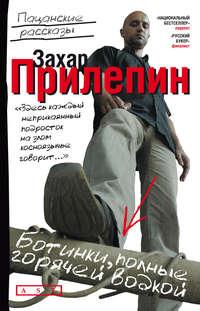 Прилепин, Захар  - Ботинки, полные горячей водкой (сборник)