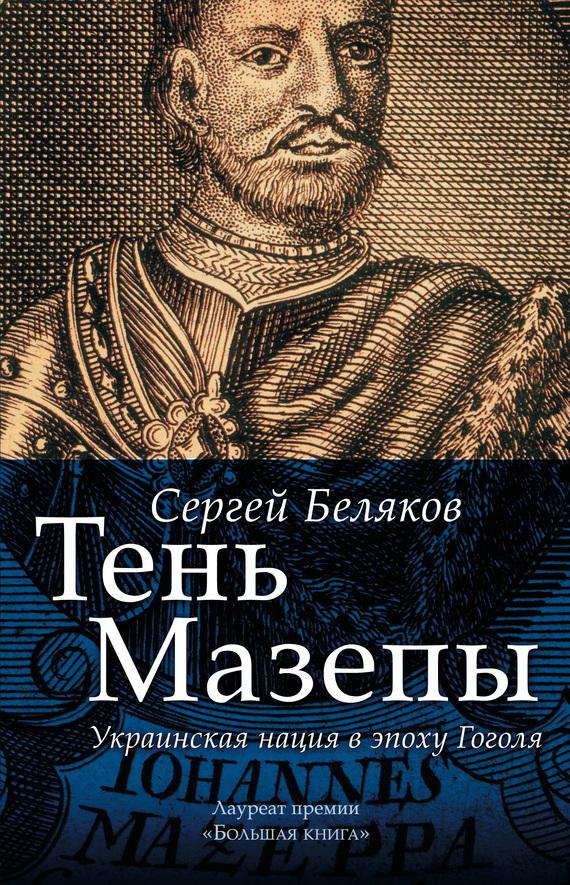 Скачать Тень Мазепы. Украинская нация в эпоху Гоголя бесплатно Сергей Беляков