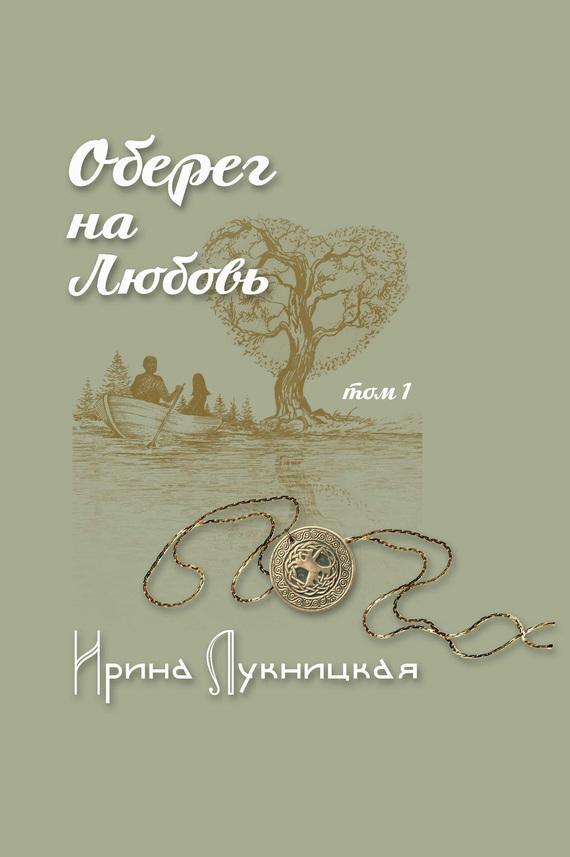 Ирина Лукницкая Оберег на любовь. Том 1